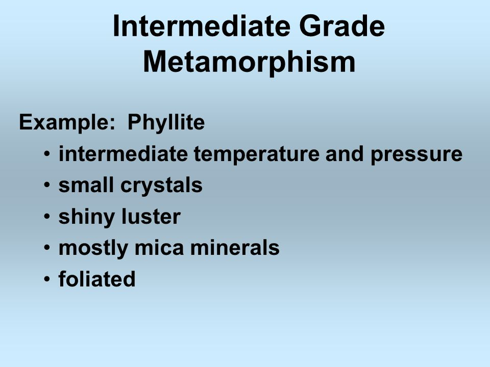 Intermediate Grade Metamorphism Example: Phyllite intermediate temperature and pressure small crystals shiny luster mostly mica minerals foliated