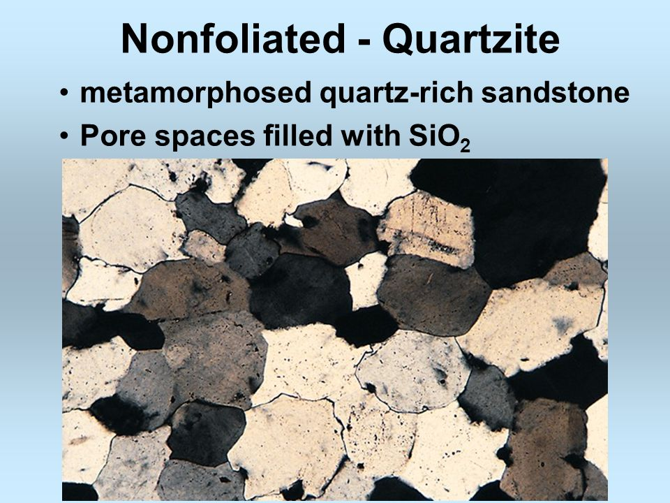 Nonfoliated - Quartzite metamorphosed quartz-rich sandstone Pore spaces filled with SiO 2