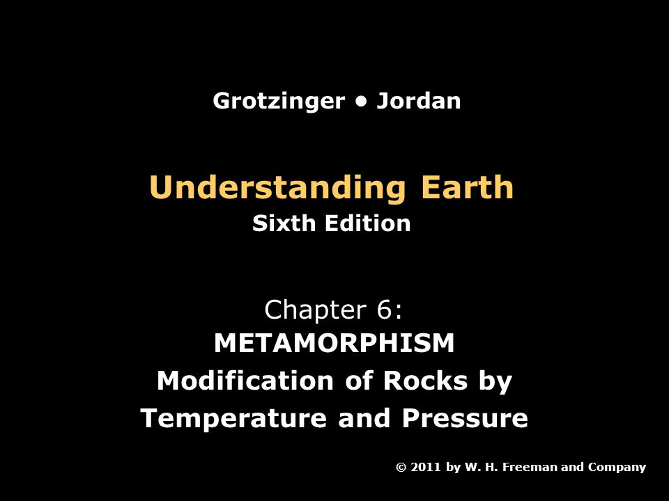 Understanding Earth Sixth Edition Chapter 6: METAMORPHISM Modification of Rocks by Temperature and Pressure © 2011 by W.