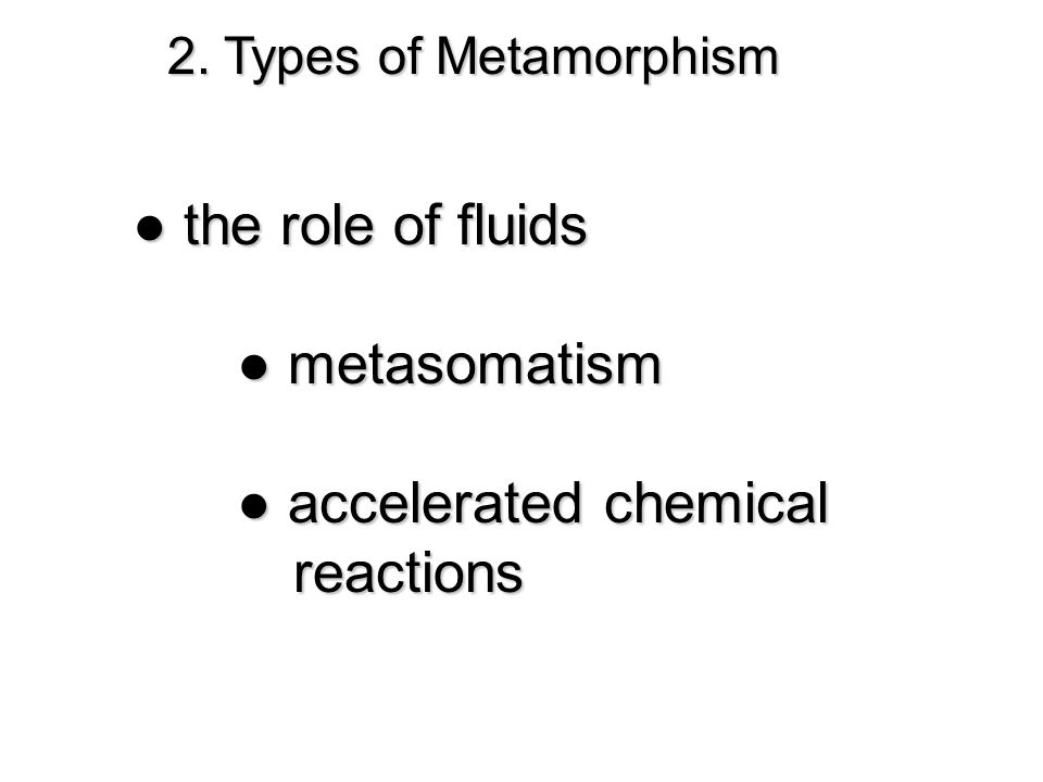 2. Types of Metamorphism ● the role of fluids ● metasomatism ● accelerated chemical reactions reactions