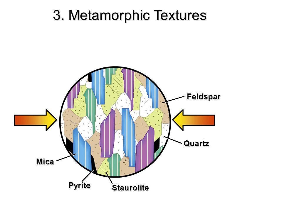 Mica Pyrite Staurolite Quartz Feldspar 3. Metamorphic Textures