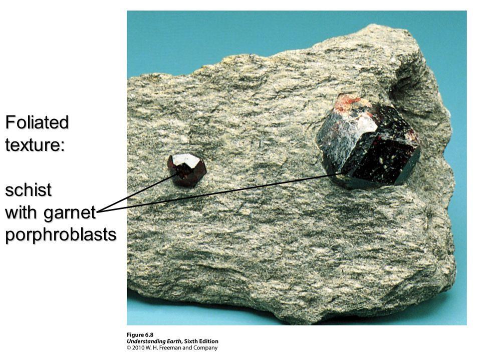 Foliatedtexture:schist with garnet porphroblasts
