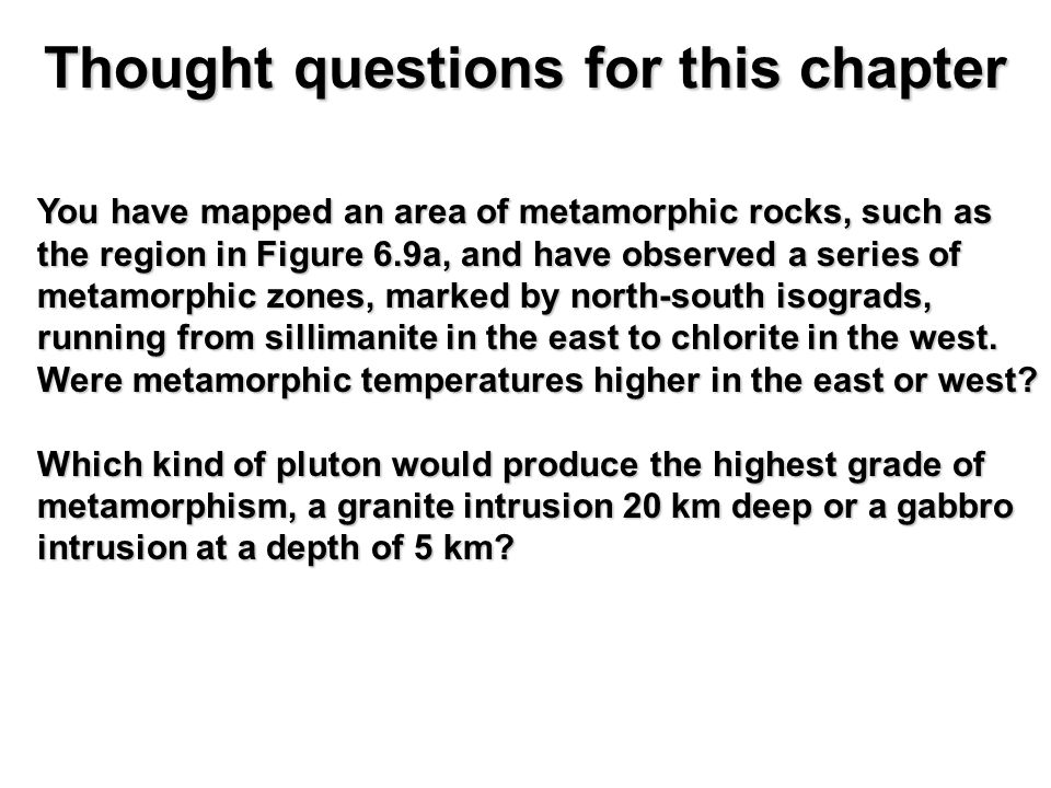 Thought questions for this chapter You have mapped an area of metamorphic rocks, such as the region in Figure 6.9a, and have observed a series of metamorphic zones, marked by north-south isograds, running from sillimanite in the east to chlorite in the west.