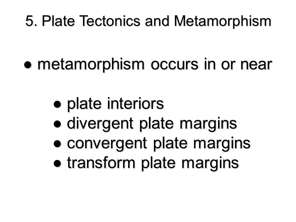 5. Plate Tectonics and Metamorphism ● metamorphism occurs in or near ● plate interiors ● divergent plate margins ● convergent plate margins ● transfor