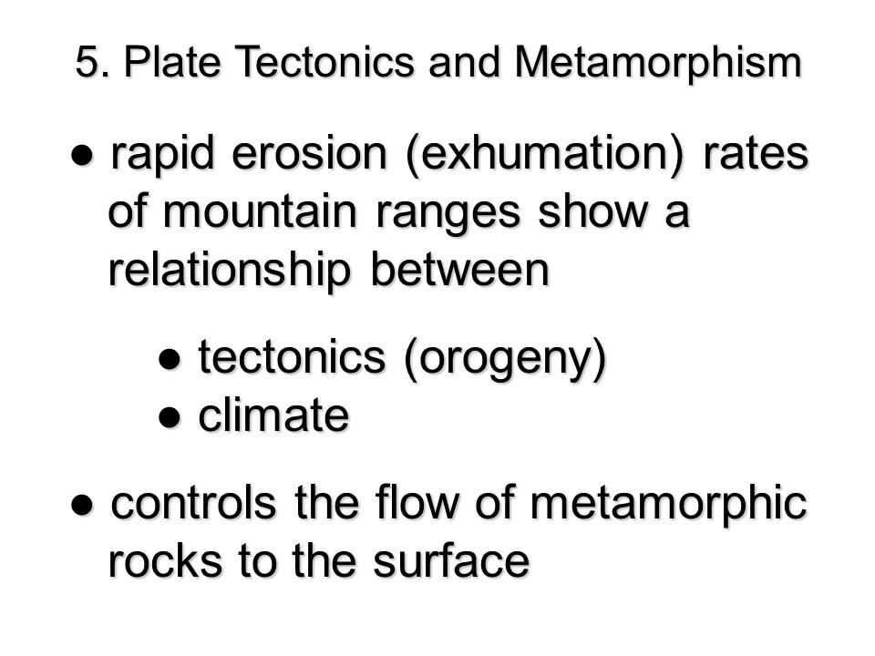 5. Plate Tectonics and Metamorphism ● rapid erosion (exhumation) rates of mountain ranges show a of mountain ranges show a relationship between relati
