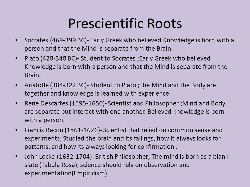 Prologue: Psychology's Roots Empiricism  Knowledge comes from experience via the senses  Science flourishes through observation and experiment