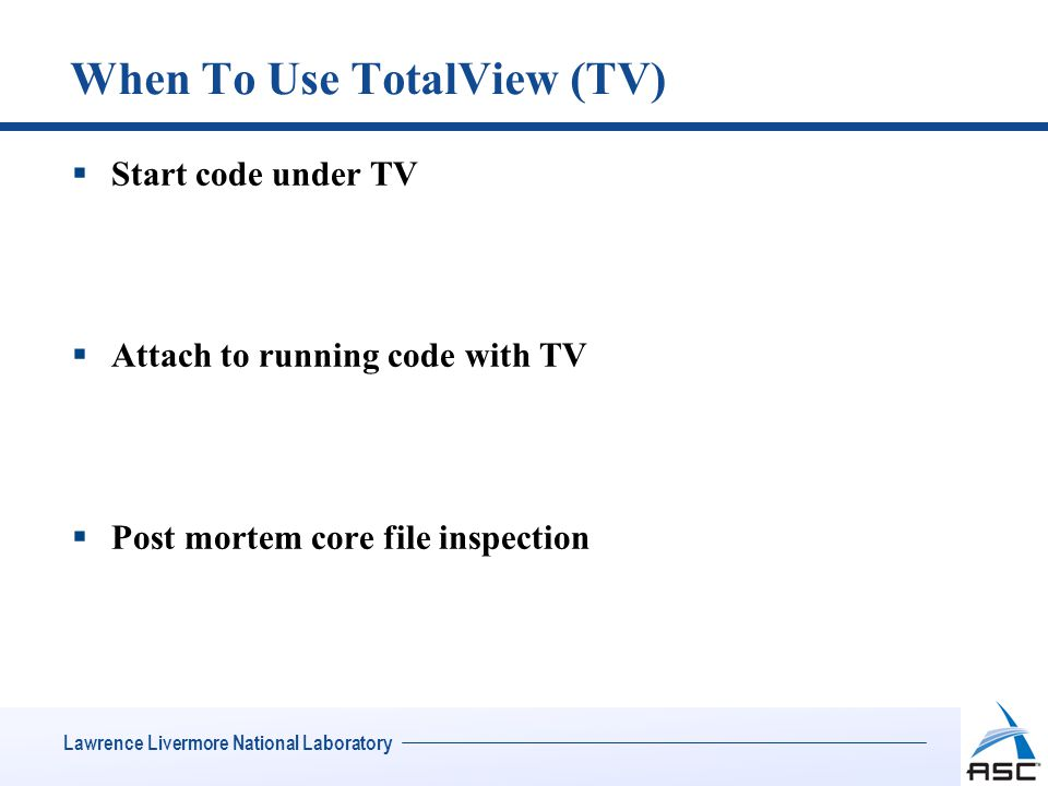 Lawrence Livermore National Laboratory When To Use TotalView (TV)  Start code under TV  Attach to running code with TV  Post mortem core file inspection