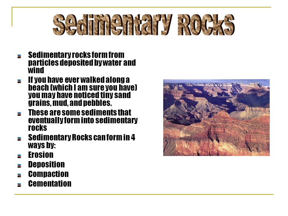 Sedimentary rocks form from particles deposited by water and wind If you have ever walked along a beach (which I am sure you have) you may have notice