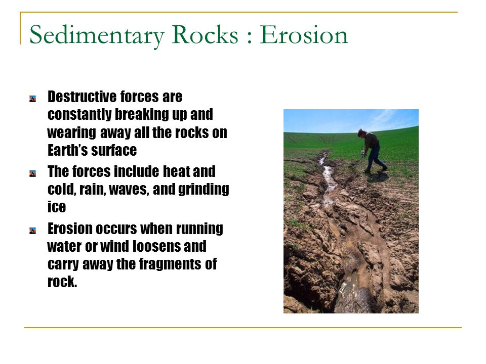 Sedimentary Rocks : Erosion Destructive forces are constantly breaking up and wearing away all the rocks on Earth's surface The forces include heat an
