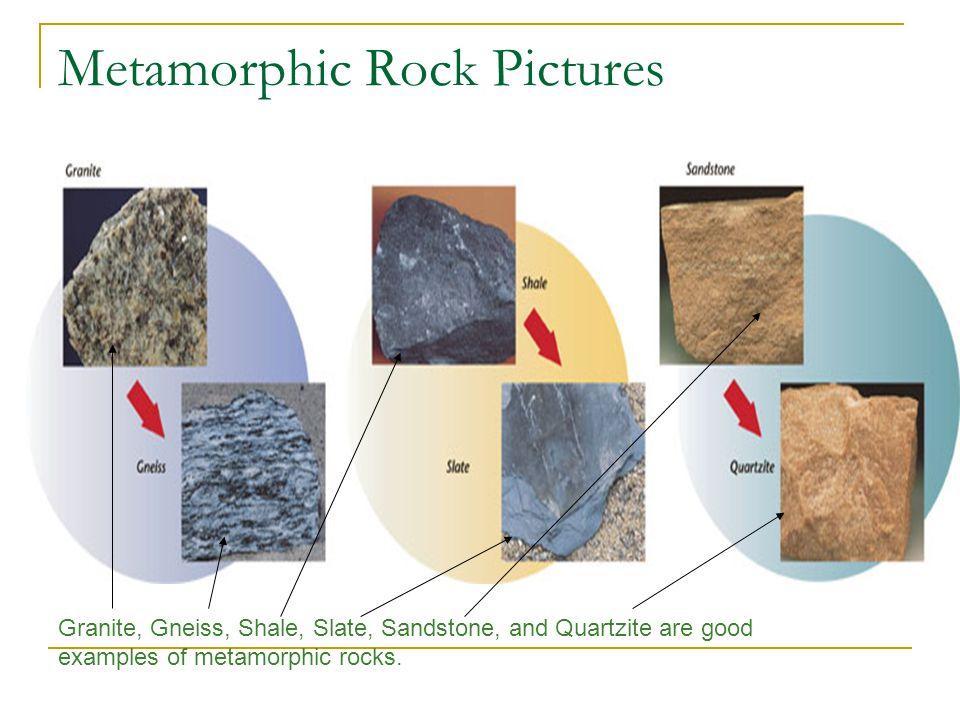 Metamorphic Rock Pictures Granite, Gneiss, Shale, Slate, Sandstone, and Quartzite are good examples of metamorphic rocks.
