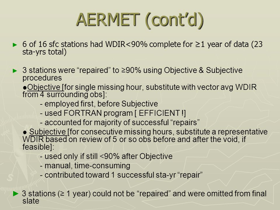 AERMET (cont'd) ► ► 6 of 16 sfc stations had WDIR<90% complete for ≥1 year of data (23 sta-yrs total) ► ► 3 stations were repaired to ≥90% using Objective & Subjective procedures ●Objective [for single missing hour, substitute with vector avg WDIR from 4 surrounding obs]: - employed first, before Subjective - used FORTRAN program [ EFFICIENT !] - accounted for majority of successful repairs ● Subjective [for consecutive missing hours, substitute a representative WDIR based on review of 5 or so obs before and after the void, if feasible]: - used only if still <90% after Objective - manual, time-consuming - contributed toward 1 successful sta-yr repair ► 3 stations (≥ 1 year) could not be repaired and were omitted from final slate
