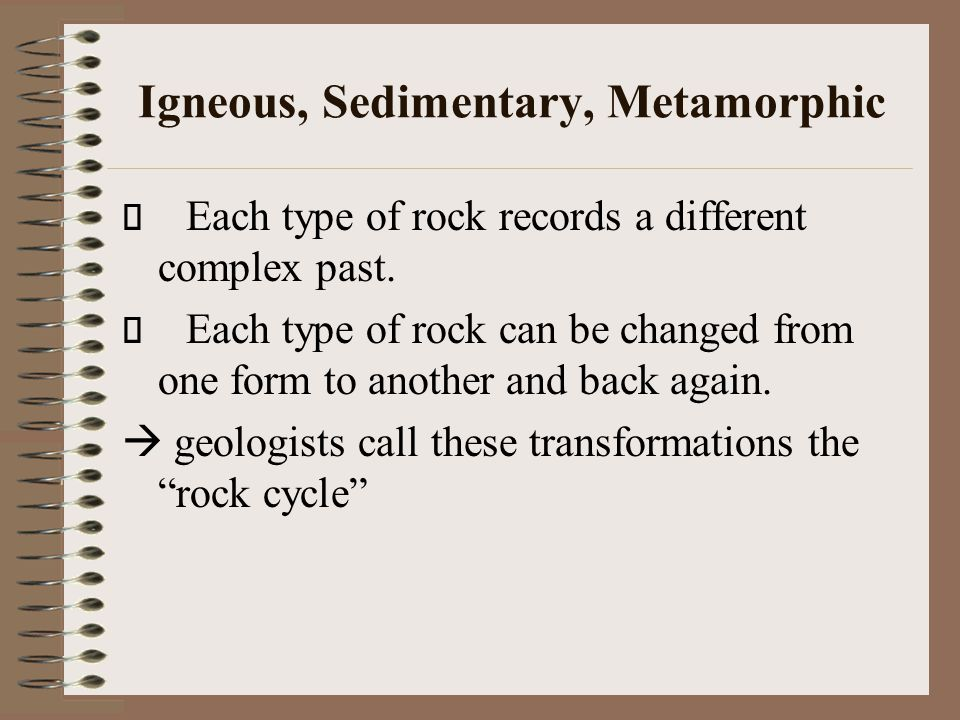 Igneous, Sedimentary, Metamorphic Each type of rock records a different complex past. Each type of rock can be changed from one form to another and ba