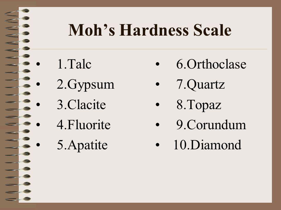 Moh's Hardness Scale 1.Talc 2.Gypsum 3.Clacite 4.Fluorite 5.Apatite 6.Orthoclase 7.Quartz 8.Topaz 9.Corundum 10.Diamond