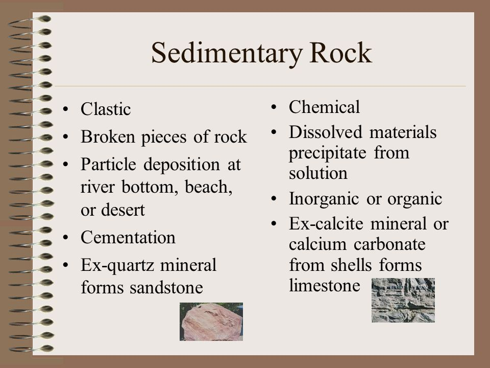 Sedimentary Rock Clastic Broken pieces of rock Particle deposition at river bottom, beach, or desert Cementation Ex-quartz mineral forms sandstone Chemical Dissolved materials precipitate from solution Inorganic or organic Ex-calcite mineral or calcium carbonate from shells forms limestone