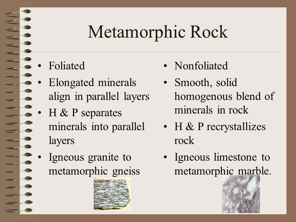 Metamorphic Rock Foliated Elongated minerals align in parallel layers H & P separates minerals into parallel layers Igneous granite to metamorphic gne