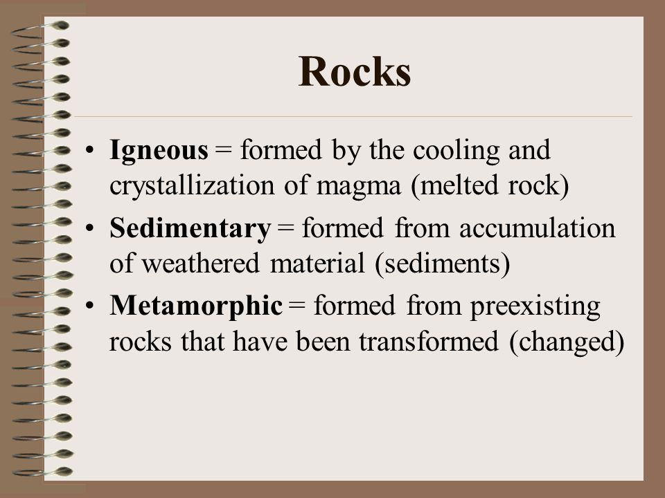 Rocks Igneous = formed by the cooling and crystallization of magma (melted rock) Sedimentary = formed from accumulation of weathered material (sedimen
