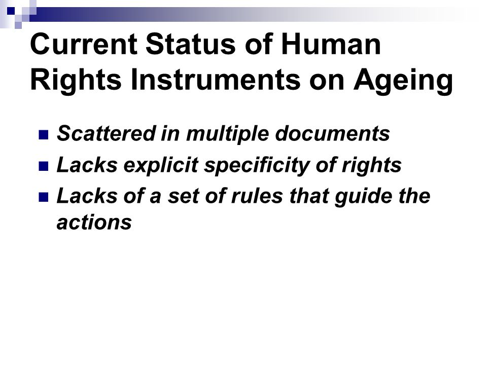 Current Status of Human Rights Instruments on Ageing Scattered in multiple documents Lacks explicit specificity of rights Lacks of a set of rules that guide the actions
