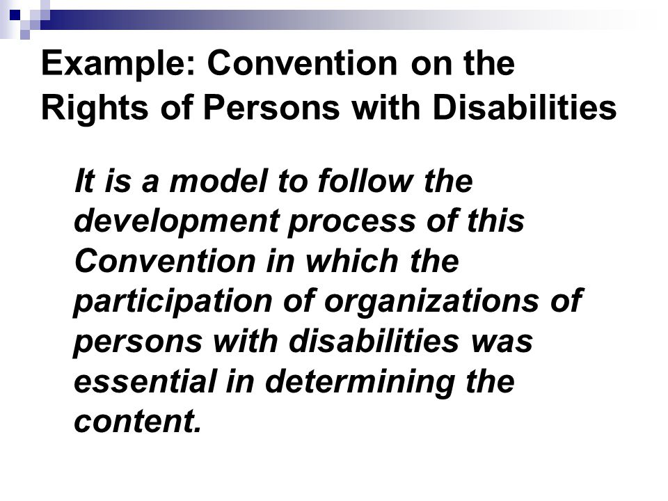Example: Convention on the Rights of Persons with Disabilities It is a model to follow the development process of this Convention in which the participation of organizations of persons with disabilities was essential in determining the content.