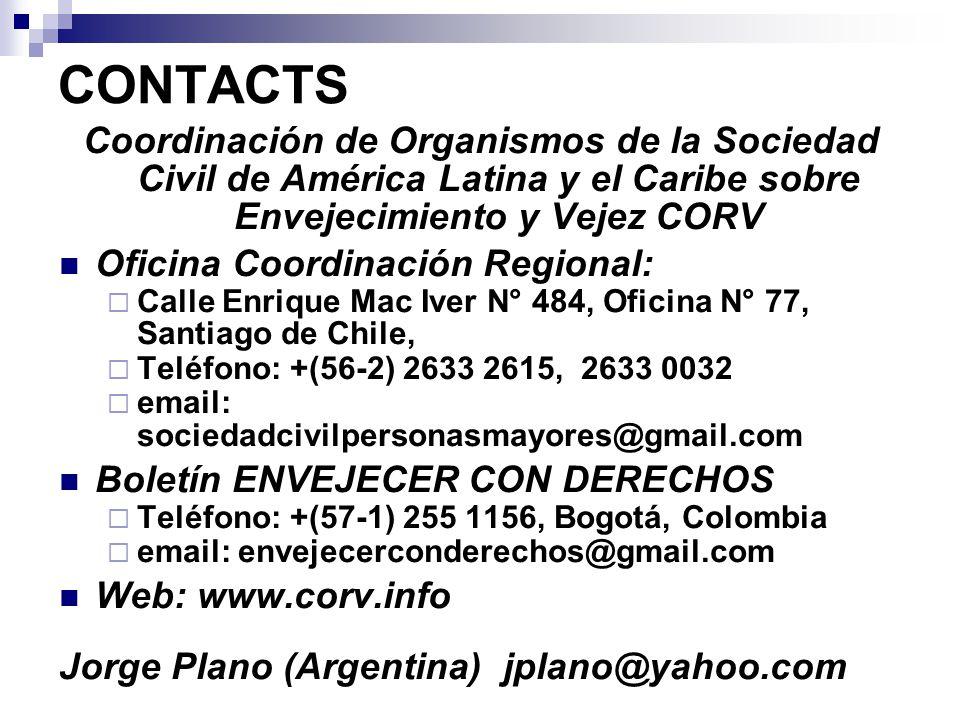 CONTACTS Coordinación de Organismos de la Sociedad Civil de América Latina y el Caribe sobre Envejecimiento y Vejez CORV Oficina Coordinación Regional:  Calle Enrique Mac Iver N° 484, Oficina N° 77, Santiago de Chile,  Teléfono: +(56-2) 2633 2615, 2633 0032  email: sociedadcivilpersonasmayores@gmail.com Boletín ENVEJECER CON DERECHOS  Teléfono: +(57-1) 255 1156, Bogotá, Colombia  email: envejecerconderechos@gmail.com Web: www.corv.info Jorge Plano (Argentina) jplano@yahoo.com