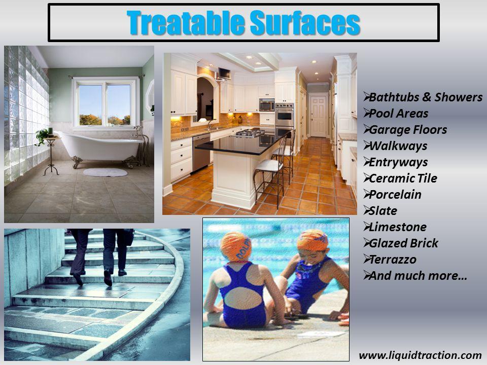 Treatable Surfaces  Bathtubs & Showers  Pool Areas  Garage Floors  Walkways  Entryways  Ceramic Tile  Porcelain  Slate  Limestone  Glazed Brick  Terrazzo  And much more… www.liquidtraction.com
