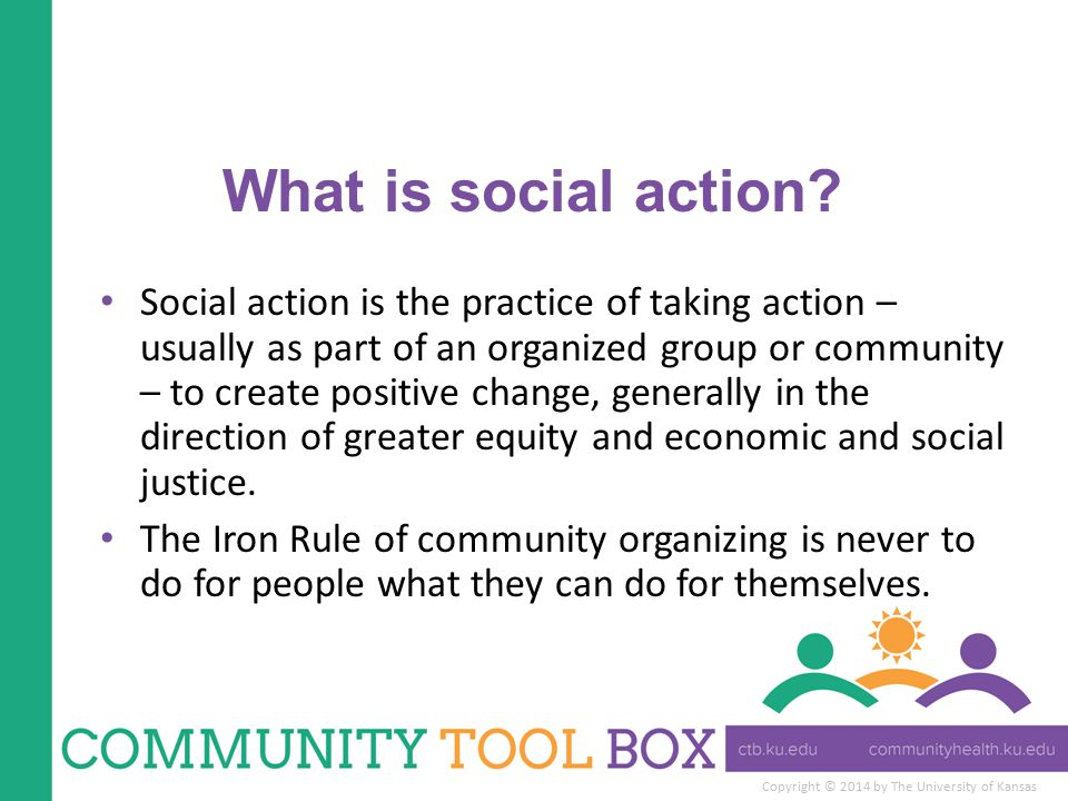 Copyright © 2014 by The University of Kansas What is social action? Social action is the practice of taking action – usually as part of an organized g