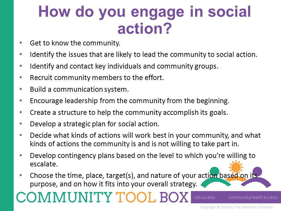 Copyright © 2014 by The University of Kansas How do you engage in social action? Get to know the community. Identify the issues that are likely to lea