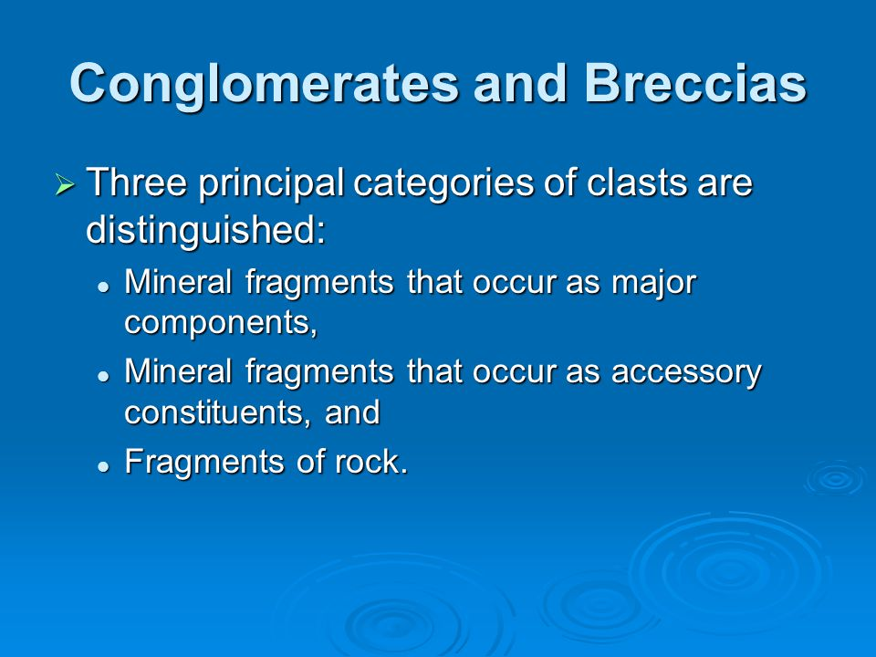 Conglomerates and Breccias  Three principal categories of clasts are distinguished: Mineral fragments that occur as major components, Mineral fragmen