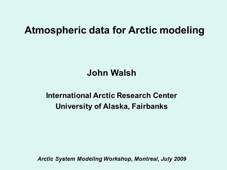 Atmospheric data for Arctic modeling John Walsh International Arctic Research Center University of Alaska, Fairbanks Arctic System Modeling Workshop, Montreal, July 2009