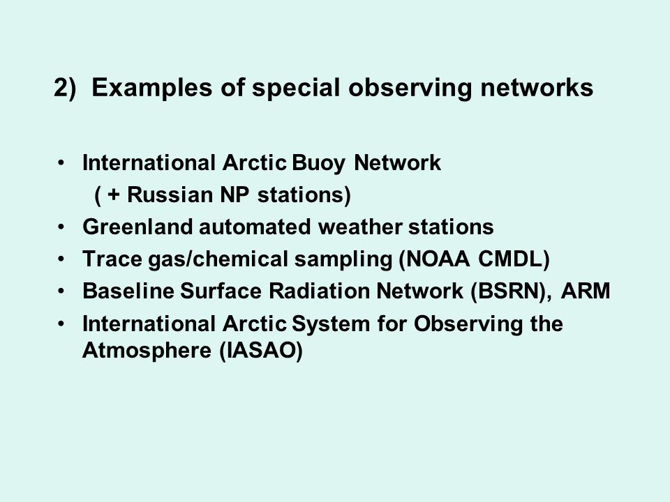 2) Examples of special observing networks International Arctic Buoy Network ( + Russian NP stations) Greenland automated weather stations Trace gas/chemical sampling (NOAA CMDL) Baseline Surface Radiation Network (BSRN), ARM International Arctic System for Observing the Atmosphere (IASAO)