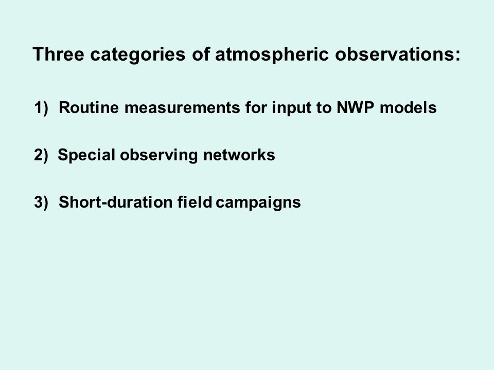 Three categories of atmospheric observations: 1)Routine measurements for input to NWP models 2) Special observing networks 3)Short-duration field campaigns + Value-added products: reanalyses gridded fields (e.g., CRU) Polar Pathfinder products