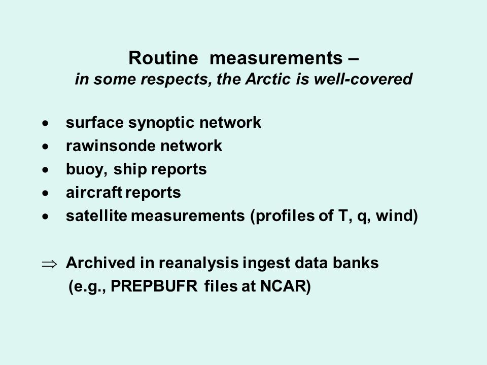Routine measurements – in some respects, the Arctic is well-covered  surface synoptic network  rawinsonde network  buoy, ship reports  aircraft reports  satellite measurements (profiles of T, q, wind)  Archived in reanalysis ingest data banks (e.g., PREPBUFR files at NCAR)
