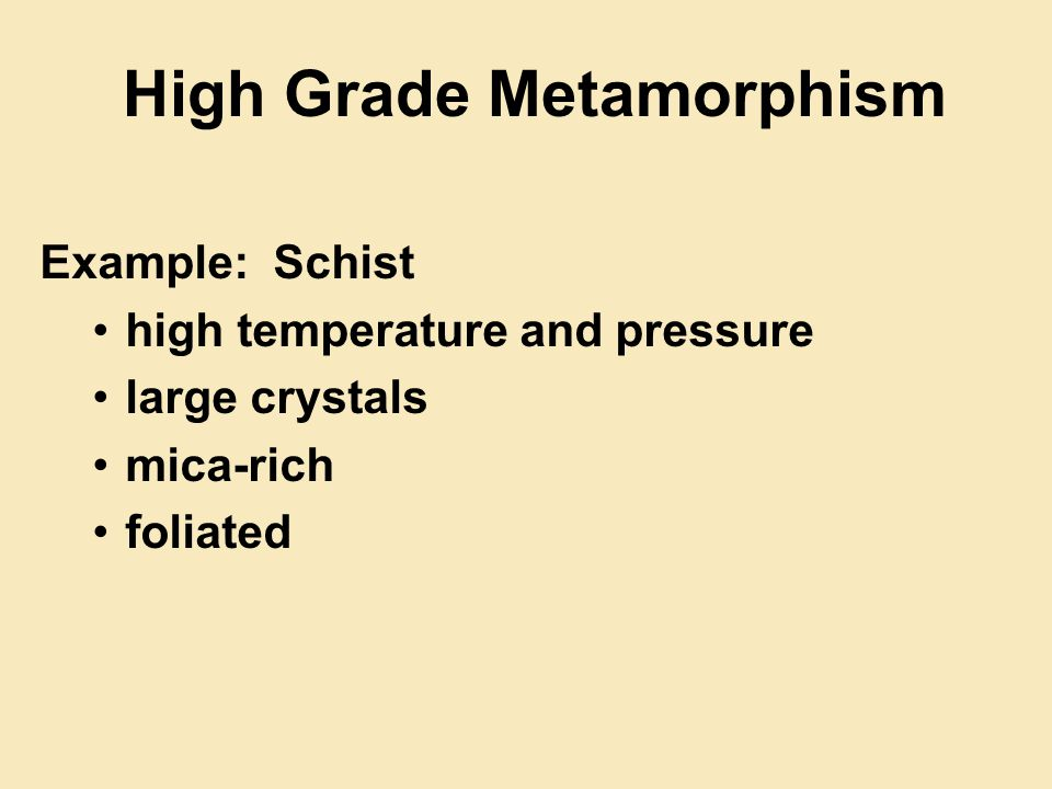 High Grade Metamorphism Example: Schist high temperature and pressure large crystals mica-rich foliated