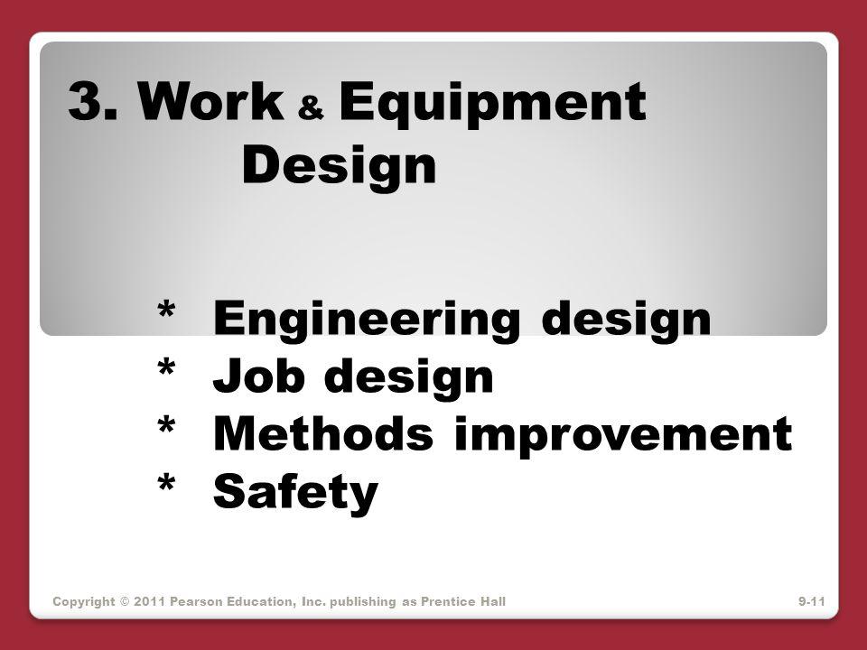 Copyright © 2011 Pearson Education, Inc. publishing as Prentice Hall 3. Work & Equipment Design * Engineering design * Job design * Methods improvemen