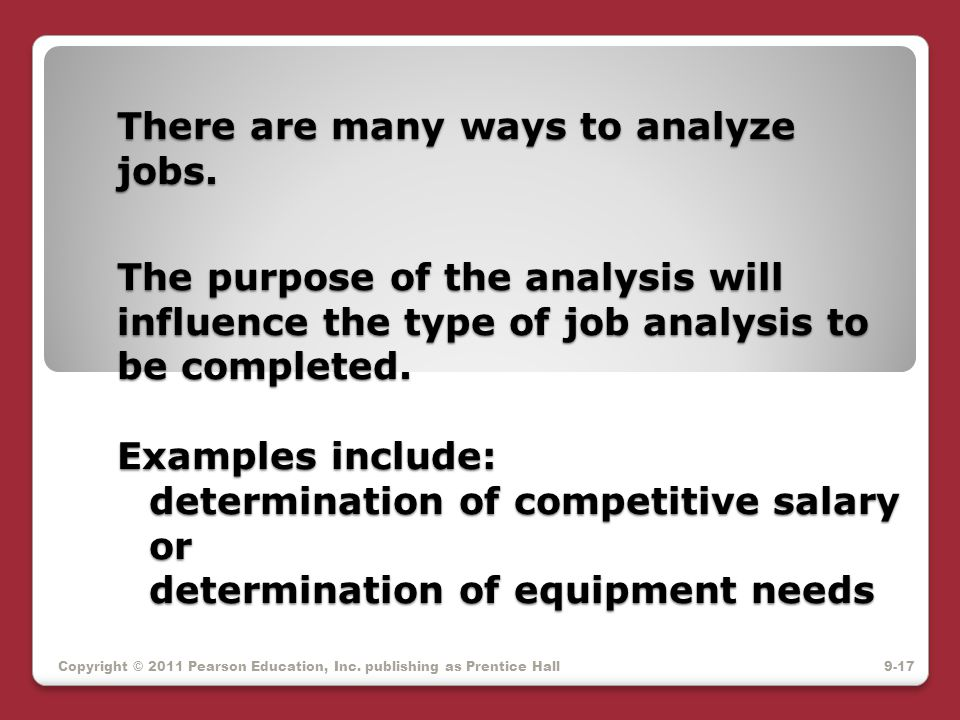 There are many ways to analyze jobs. The purpose of the analysis will influence the type of job analysis to be completed. Examples include: determinat