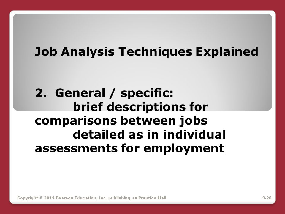 Job Analysis Techniques Explained 2. General / specific: brief descriptions for comparisons between jobs detailed as in individual assessments for emp