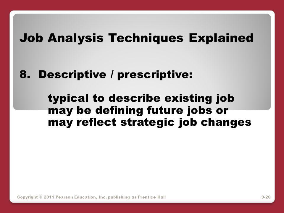 Copyright © 2011 Pearson Education, Inc. publishing as Prentice Hall Job Analysis Techniques Explained 8.Descriptive / prescriptive: typical to descri
