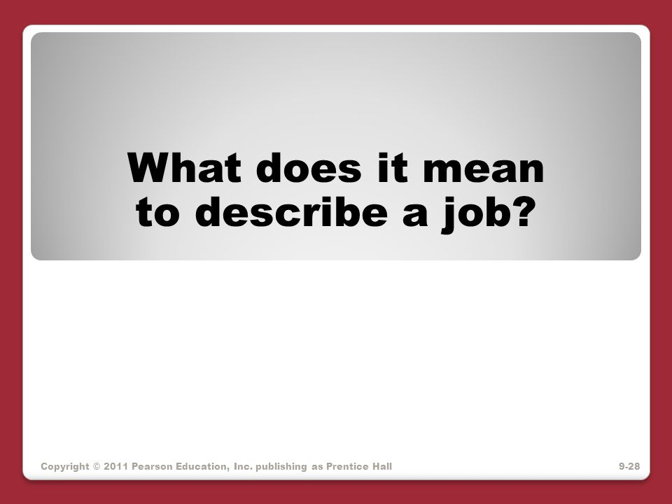 Copyright © 2011 Pearson Education, Inc. publishing as Prentice Hall What does it mean to describe a job? 9-28
