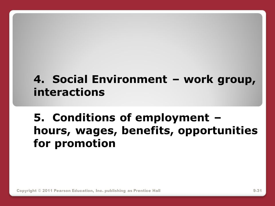 4. Social Environment – work group, interactions 5. Conditions of employment – hours, wages, benefits, opportunities for promotion Copyright © 2011 Pe