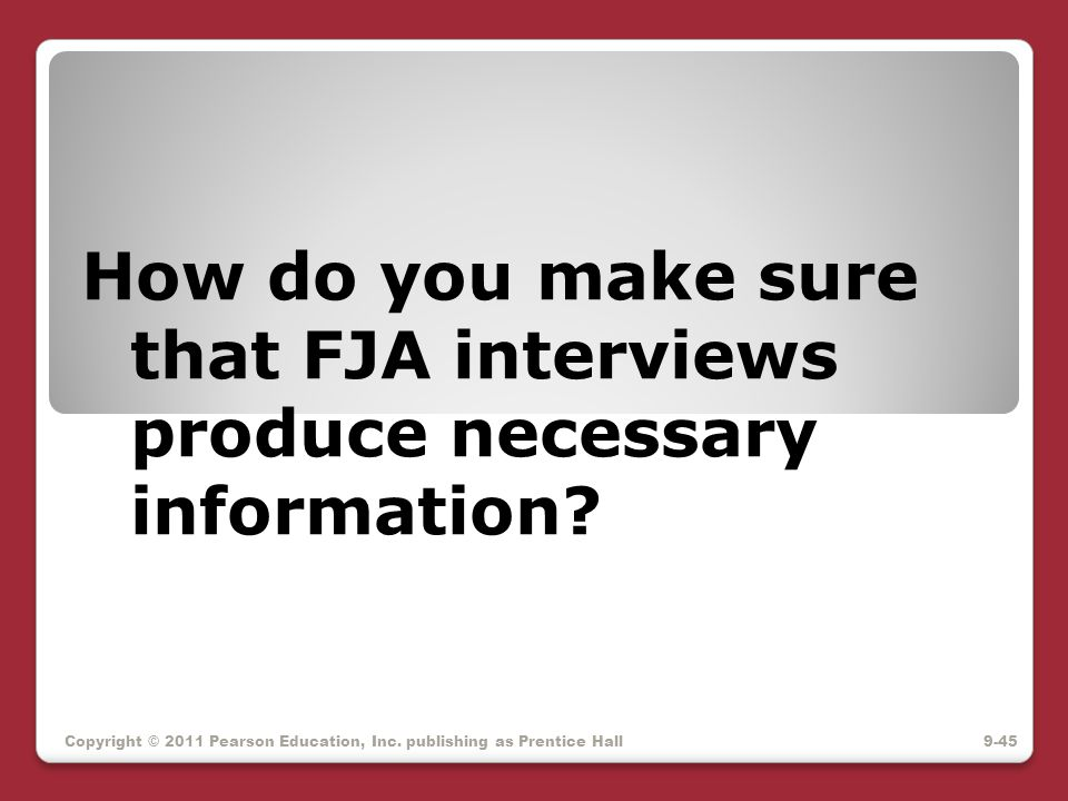 How do you make sure that FJA interviews produce necessary information? Copyright © 2011 Pearson Education, Inc. publishing as Prentice Hall9-45