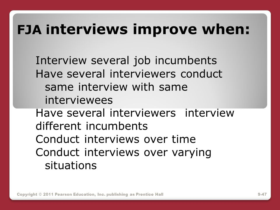 Copyright © 2011 Pearson Education, Inc. publishing as Prentice Hall FJA i nterviews improve when: Interview several job incumbents Have several inter