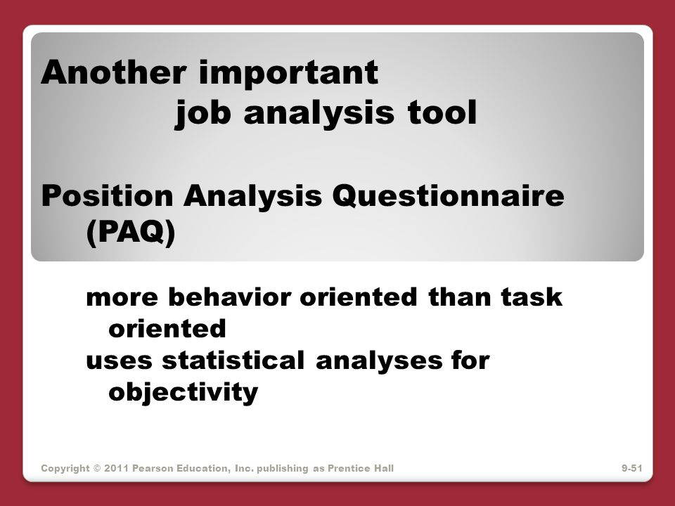 Copyright © 2011 Pearson Education, Inc. publishing as Prentice Hall Another important job analysis tool Position Analysis Questionnaire (PAQ) more be