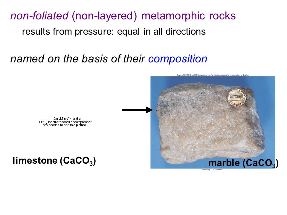 non-foliated (non-layered) metamorphic rocks results from pressure: equal in all directions named on the basis of their composition limestone (CaCO 3 ) marble (CaCO 3 )