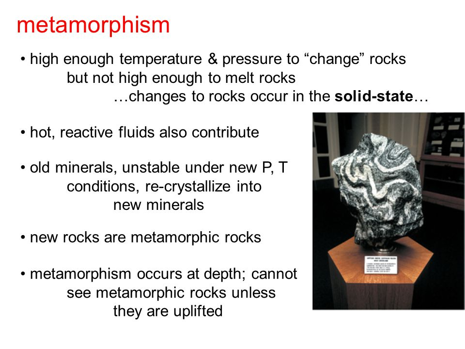 metamorphism high enough temperature & pressure to change rocks but not high enough to melt rocks …changes to rocks occur in the solid-state… hot, reactive fluids also contribute old minerals, unstable under new P, T conditions, re-crystallize into new minerals metamorphism occurs at depth; cannot see metamorphic rocks unless they are uplifted new rocks are metamorphic rocks