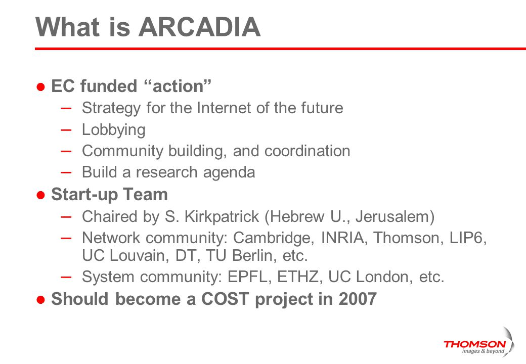 What is ARCADIA EC funded action – Strategy for the Internet of the future – Lobbying – Community building, and coordination – Build a research agenda Start-up Team – Chaired by S.