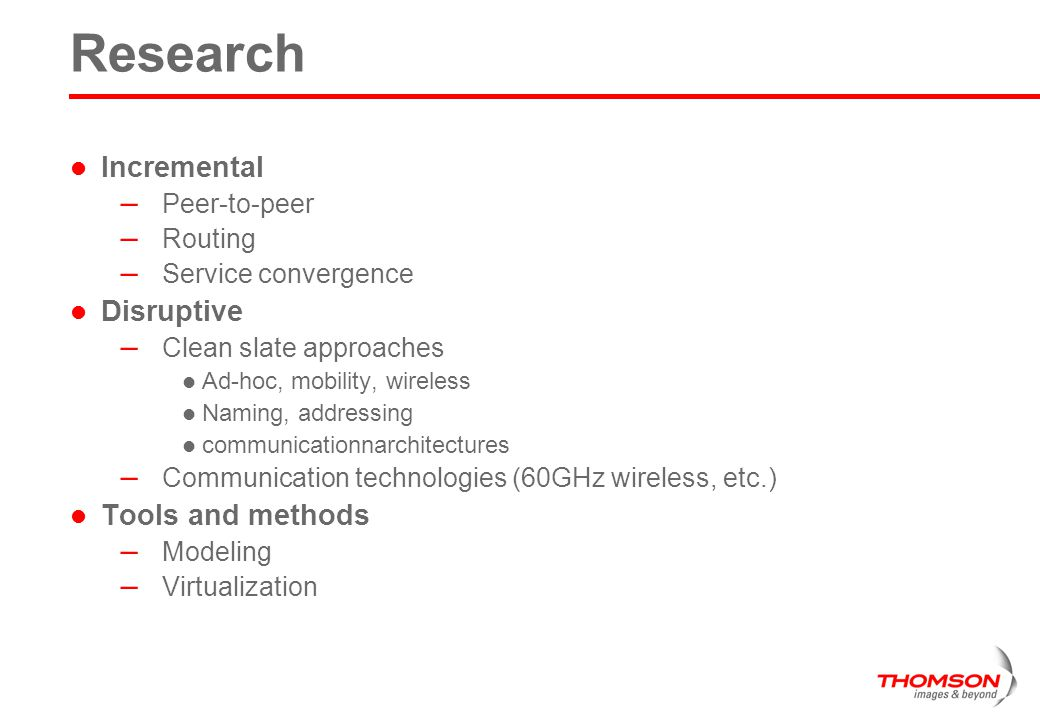 Research Incremental – Peer-to-peer – Routing – Service convergence Disruptive – Clean slate approaches Ad-hoc, mobility, wireless Naming, addressing communicationnarchitectures – Communication technologies (60GHz wireless, etc.) Tools and methods – Modeling – Virtualization