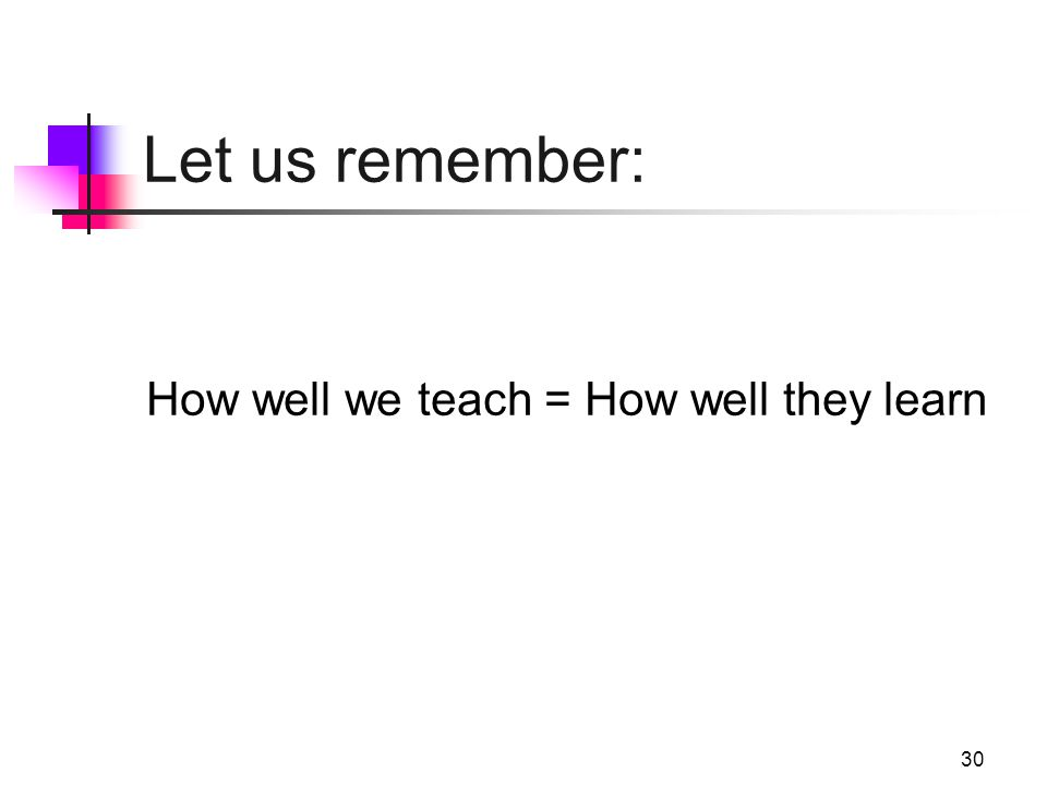 30 Let us remember: How well we teach = How well they learn