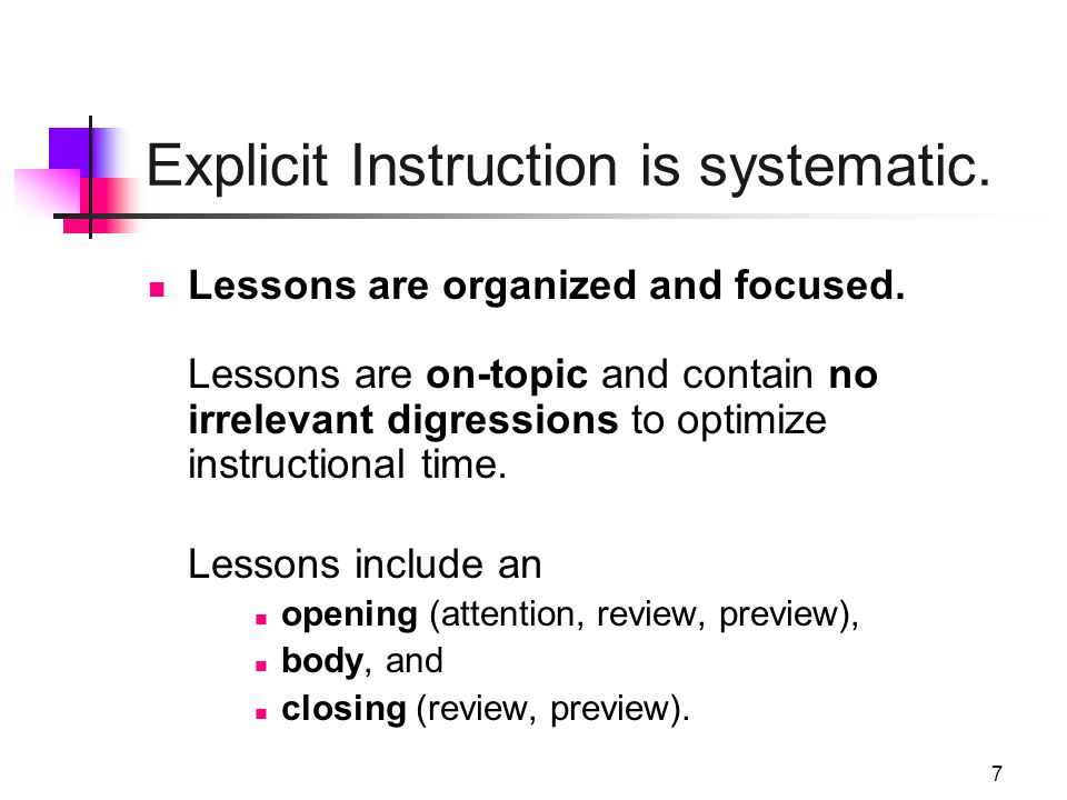 7 Explicit Instruction is systematic. Lessons are organized and focused. Lessons are on-topic and contain no irrelevant digressions to optimize instru