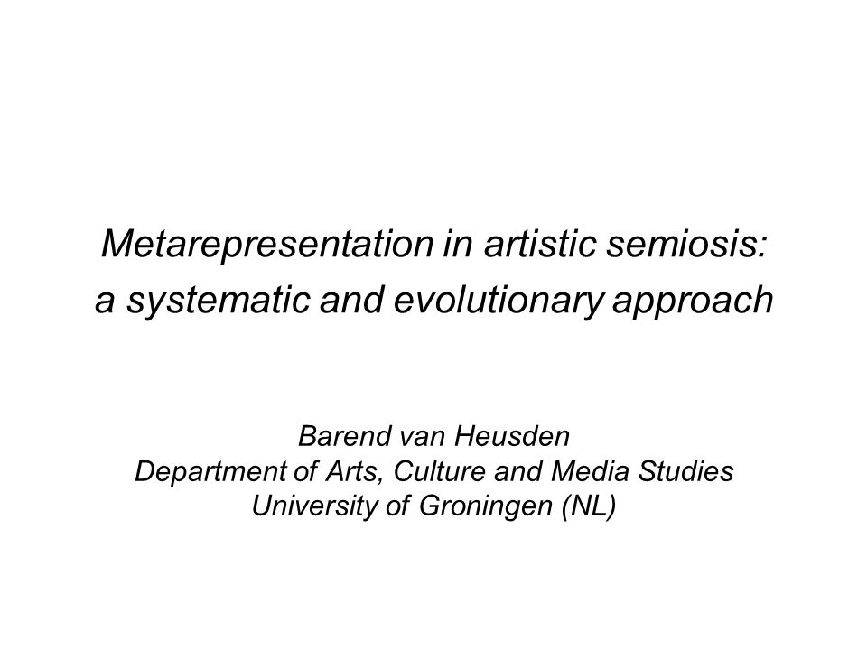 Metarepresentation in artistic semiosis: a systematic and evolutionary approach Barend van Heusden Department of Arts, Culture and Media Studies University of Groningen (NL)