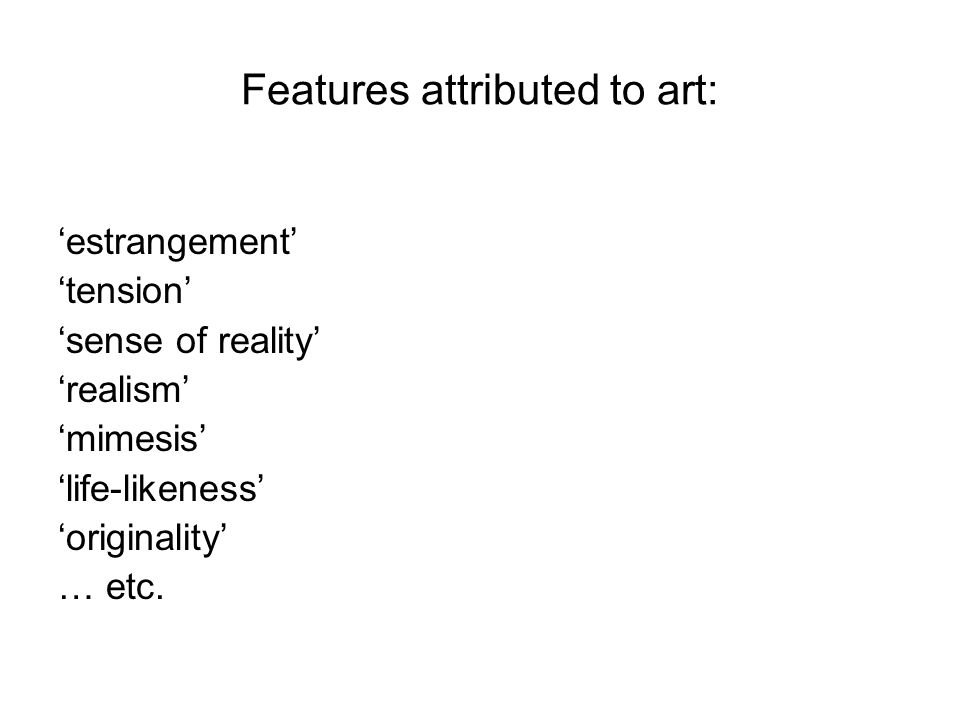 Features attributed to art: 'estrangement' 'tension' 'sense of reality' 'realism' 'mimesis' 'life-likeness' 'originality' … etc.