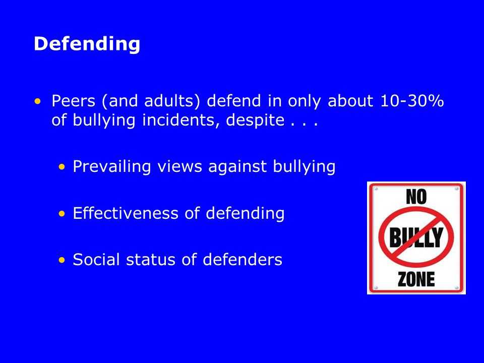 Defending Peers (and adults) defend in only about 10-30% of bullying incidents, despite... Prevailing views against bullying Effectiveness of defendin